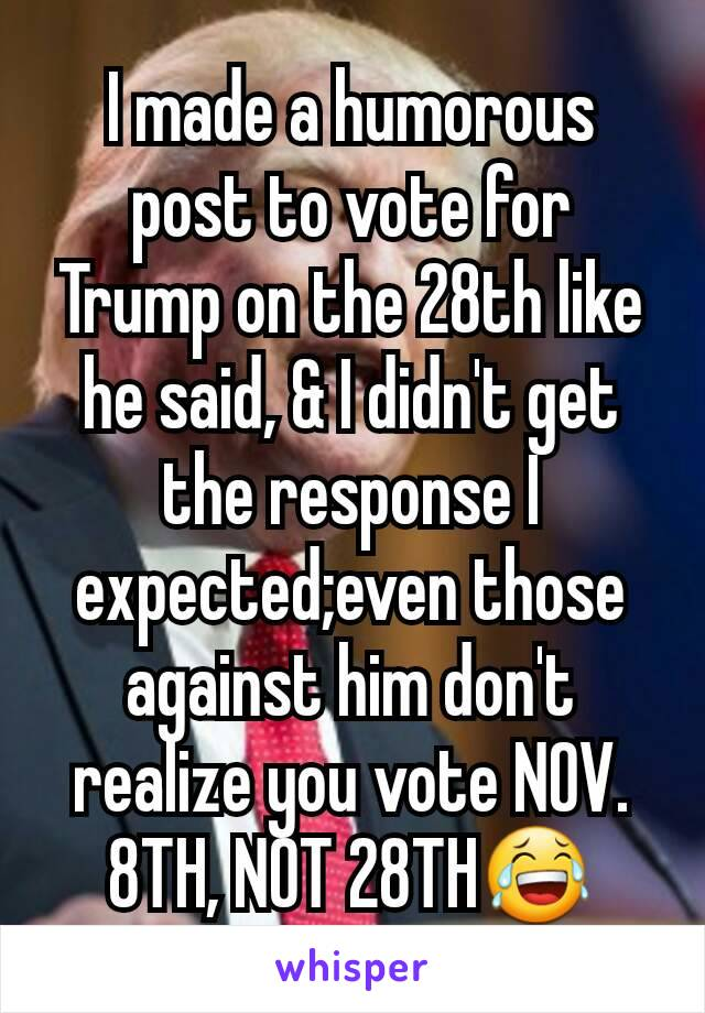 I made a humorous post to vote for Trump on the 28th like he said, & I didn't get the response I expected;even those against him don't realize you vote NOV. 8TH, NOT 28TH😂