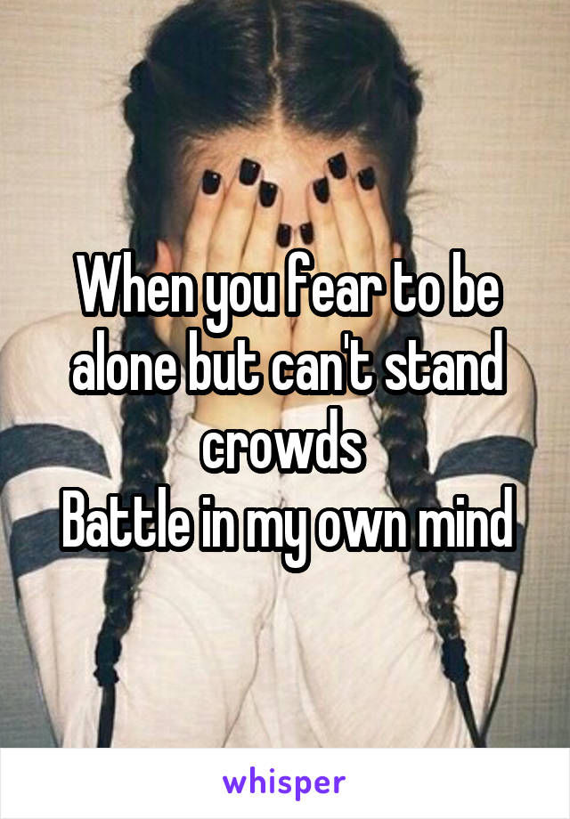 When you fear to be alone but can't stand crowds  Battle in my own mind