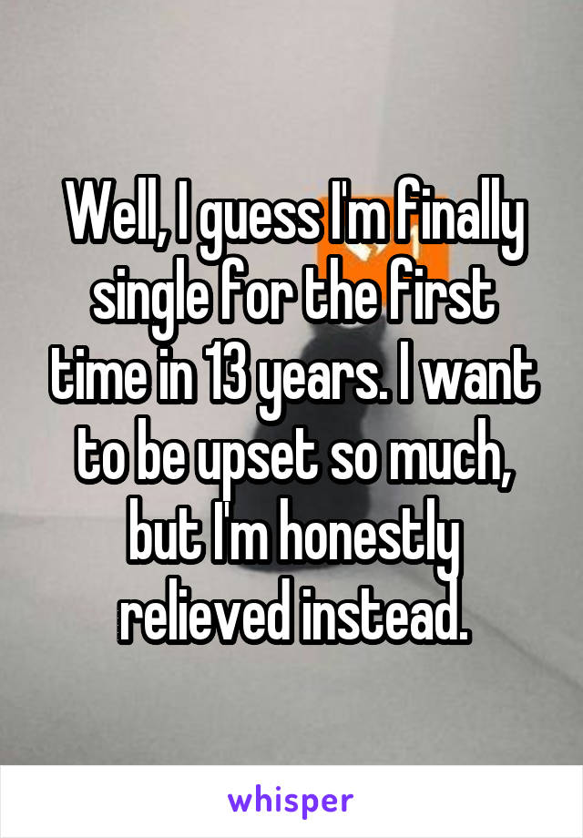 Well, I guess I'm finally single for the first time in 13 years. I want to be upset so much, but I'm honestly relieved instead.