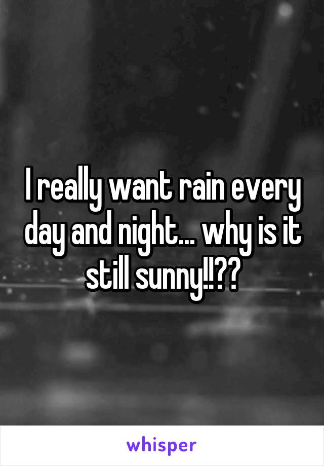 I really want rain every day and night... why is it still sunny!!??