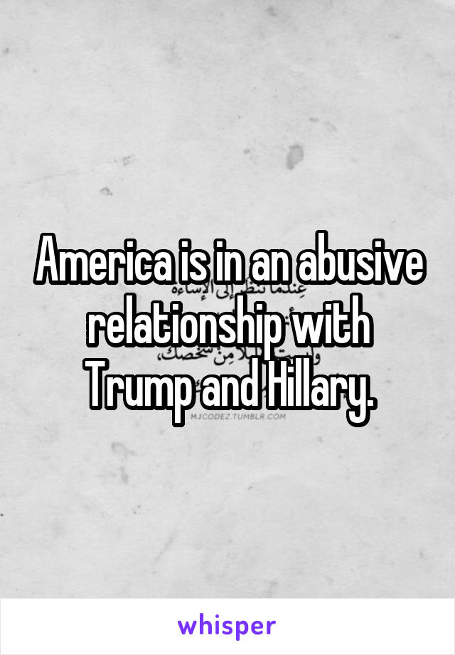 America is in an abusive relationship with Trump and Hillary.