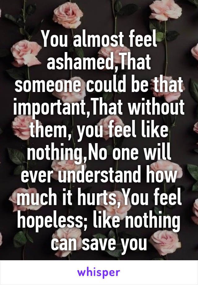 You almost feel ashamed,That someone could be that important,That without them, you feel like nothing,No one will ever understand how much it hurts,You feel hopeless; like nothing can save you