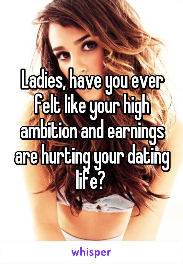 Ladies, have you ever felt like your high ambition and earnings are hurting your dating life?