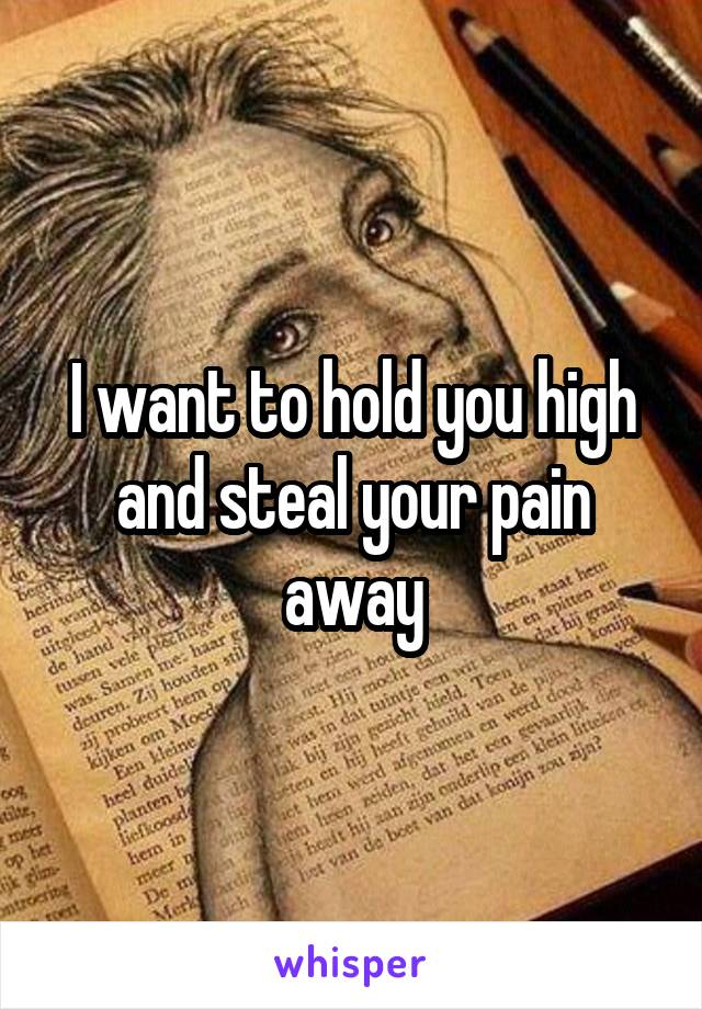 I want to hold you high and steal your pain away