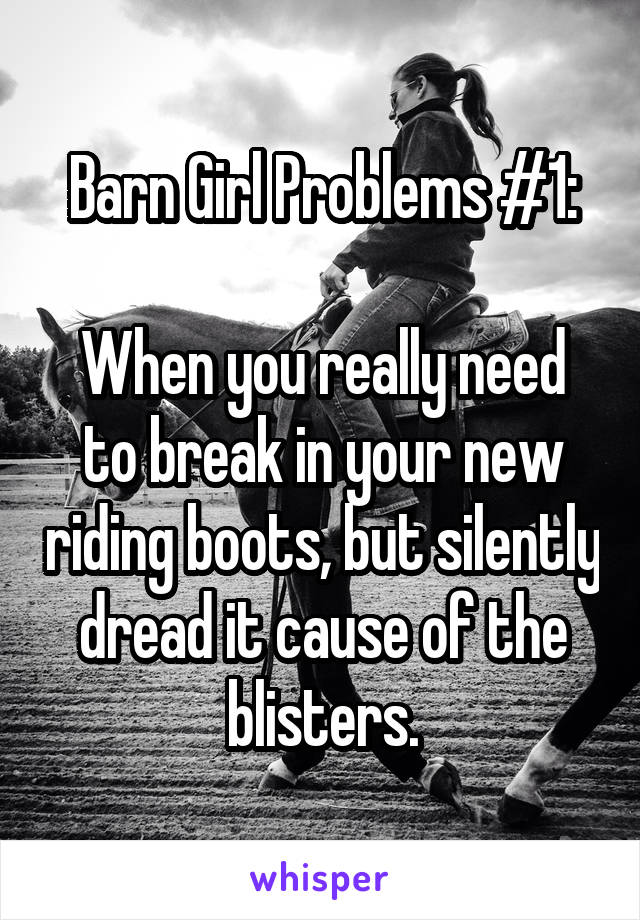 Barn Girl Problems #1:  When you really need to break in your new riding boots, but silently dread it cause of the blisters.