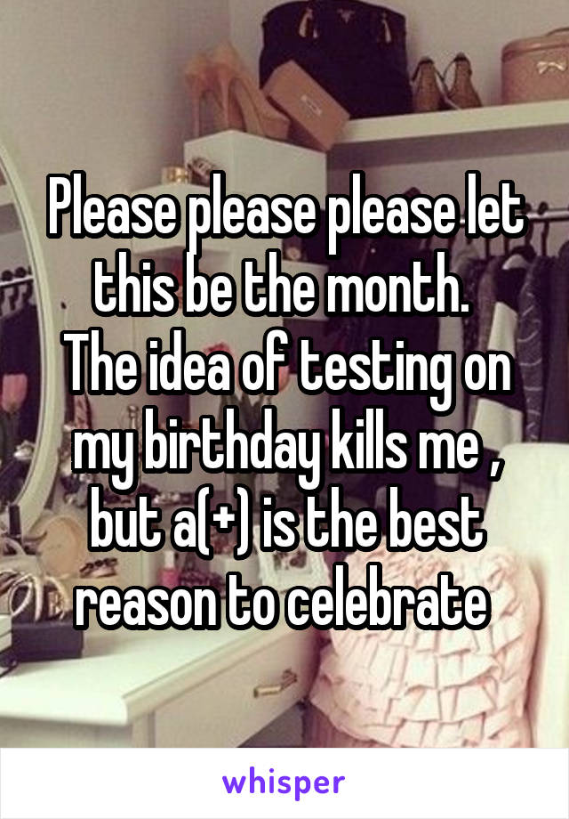 Please please please let this be the month.  The idea of testing on my birthday kills me , but a(+) is the best reason to celebrate