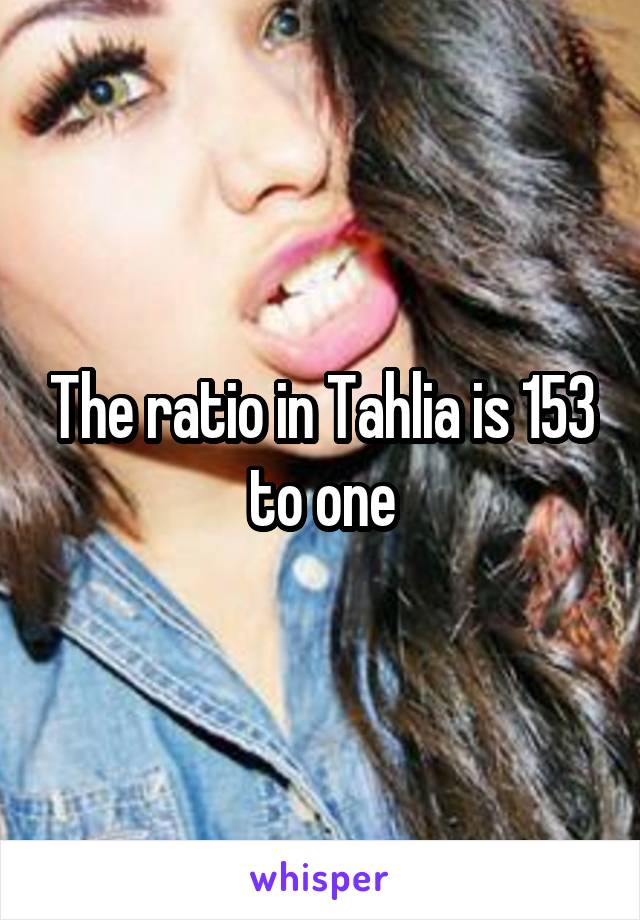 The ratio in Tahlia is 153 to one
