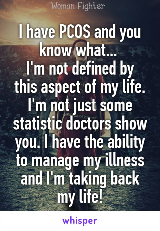 I have PCOS and you know what...  I'm not defined by this aspect of my life. I'm not just some statistic doctors show you. I have the ability to manage my illness and I'm taking back my life!
