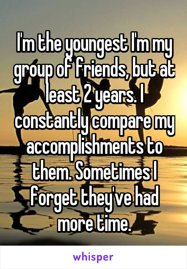 I'm the youngest I'm my group of friends, but at least 2 years. I constantly compare my accomplishments to them. Sometimes I forget they've had more time.