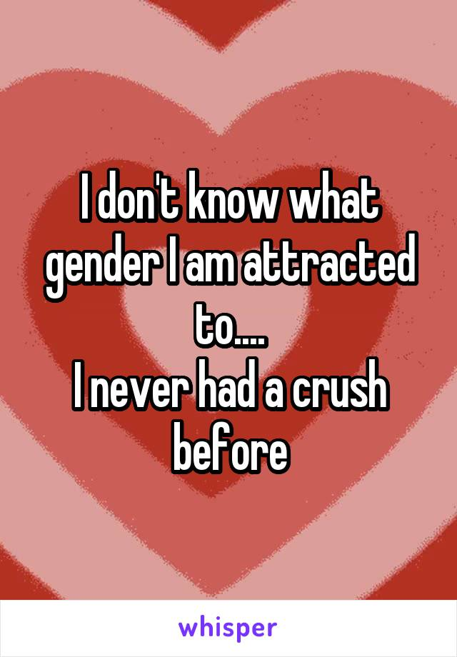 I don't know what gender I am attracted to.... I never had a crush before