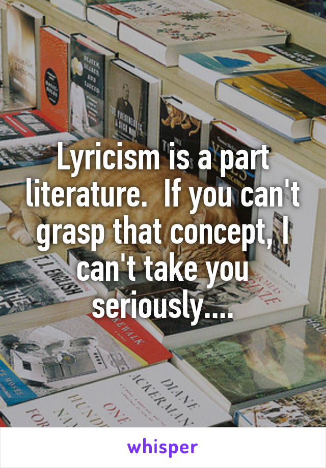 Lyricism is a part literature.  If you can't grasp that concept, I can't take you seriously....
