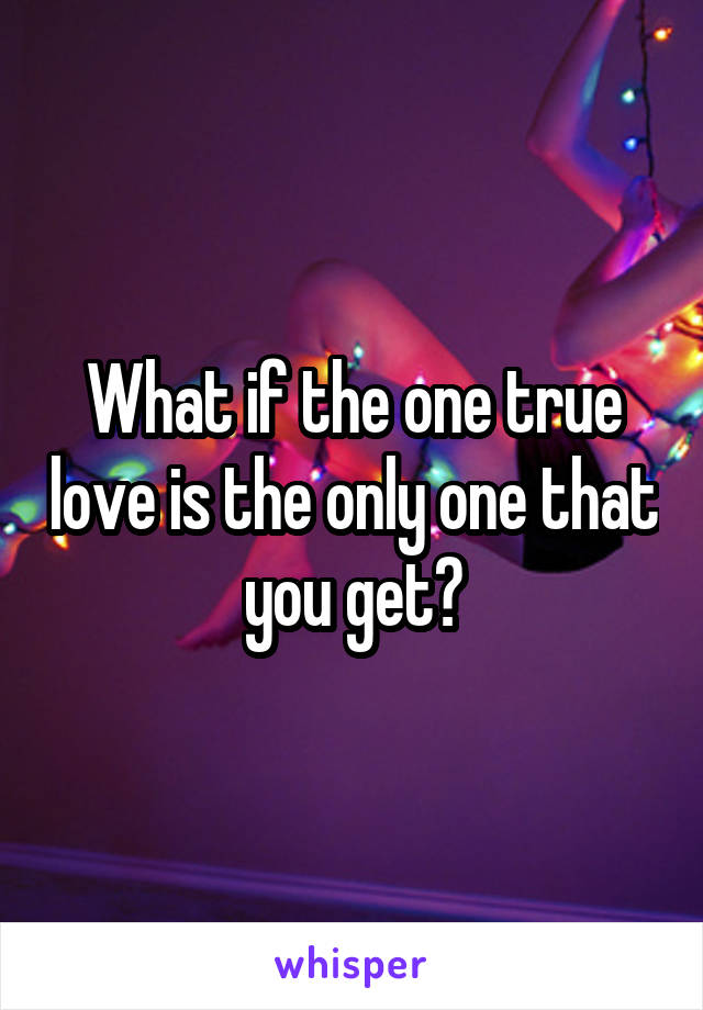 What if the one true love is the only one that you get?