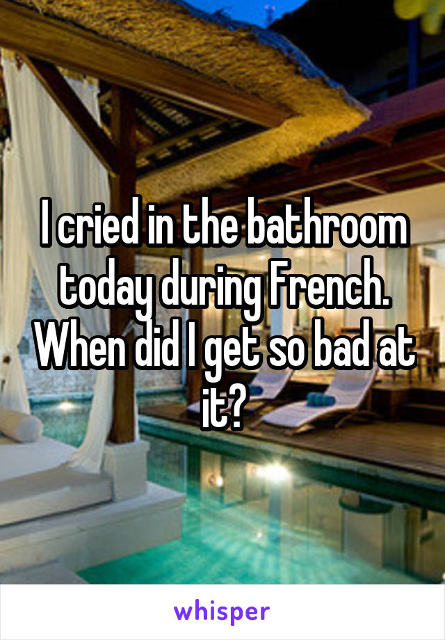 I cried in the bathroom today during French. When did I get so bad at it?