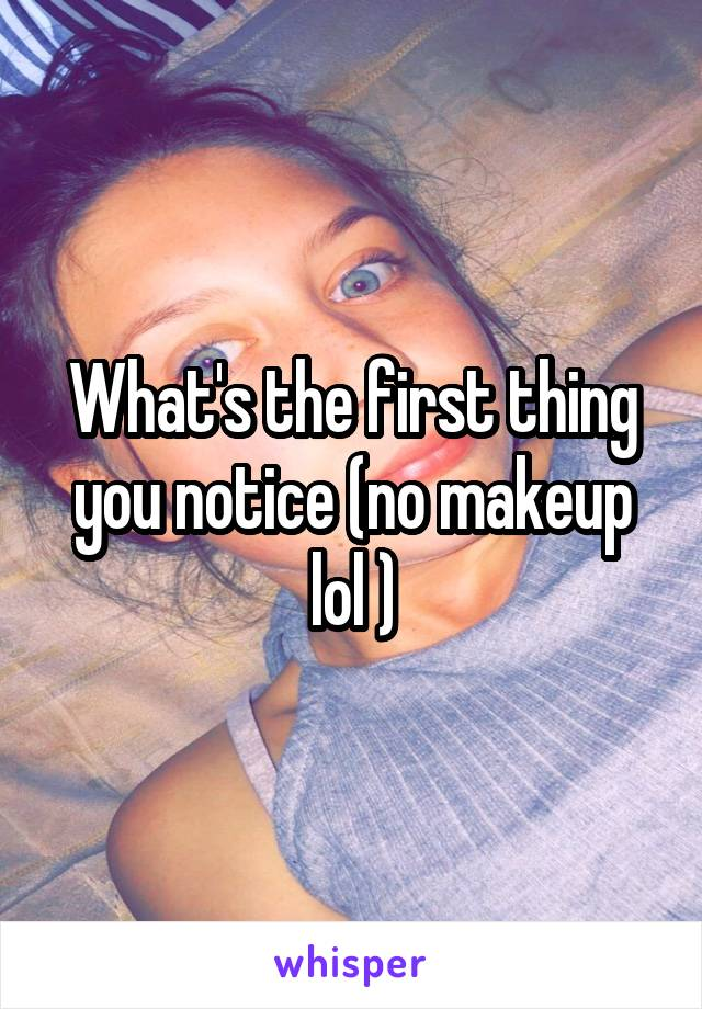 What's the first thing you notice (no makeup lol )