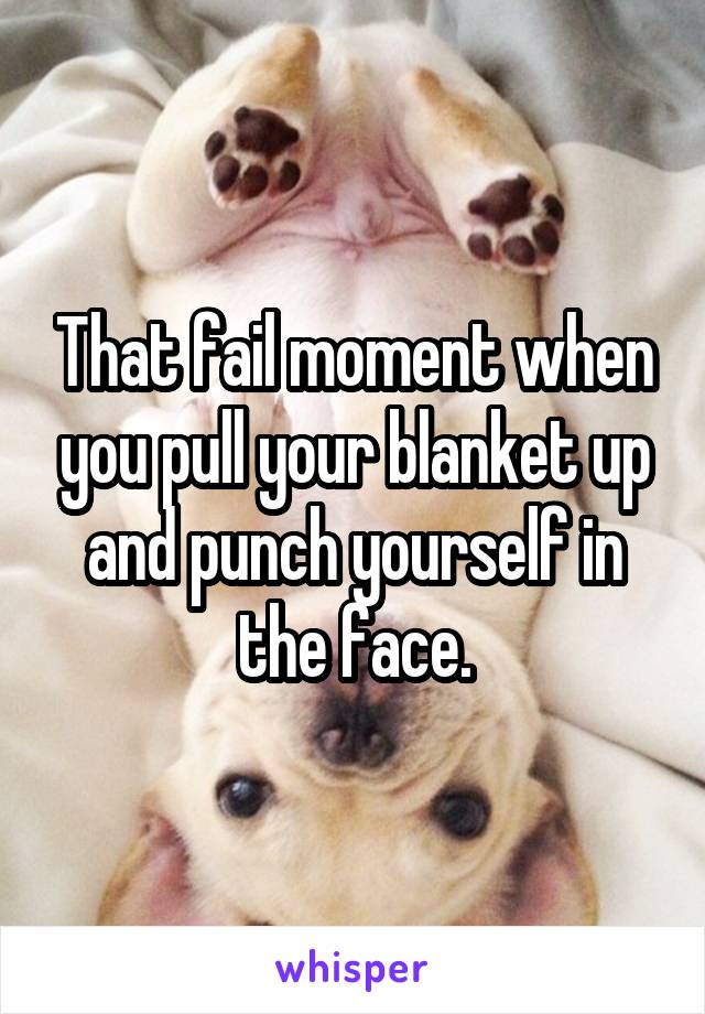 That fail moment when you pull your blanket up and punch yourself in the face.