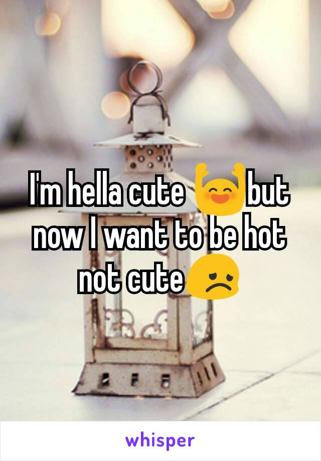 I'm hella cute 🙌but now I want to be hot not cute😞