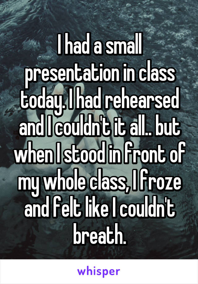 I had a small presentation in class today. I had rehearsed and I couldn't it all.. but when I stood in front of my whole class, I froze and felt like I couldn't breath.