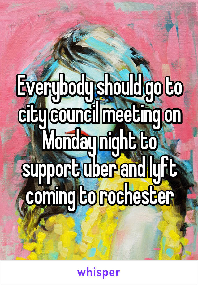 Everybody should go to city council meeting on Monday night to support uber and lyft coming to rochester