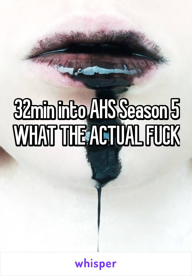 32min into AHS Season 5 WHAT THE ACTUAL FUCK