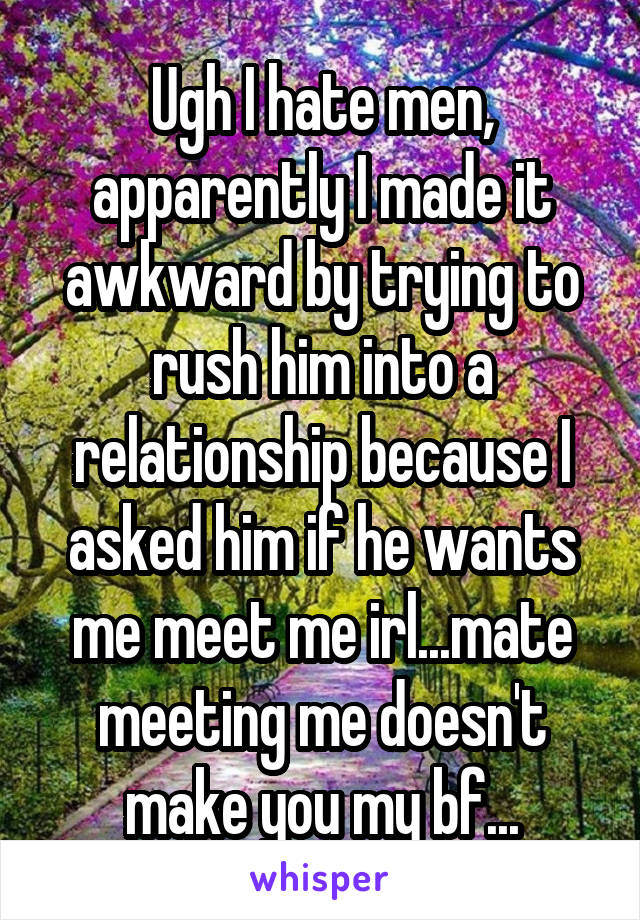 Ugh I hate men, apparently I made it awkward by trying to rush him into a relationship because I asked him if he wants me meet me irl...mate meeting me doesn't make you my bf...