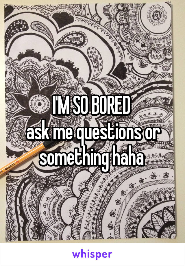I'M SO BORED  ask me questions or something haha