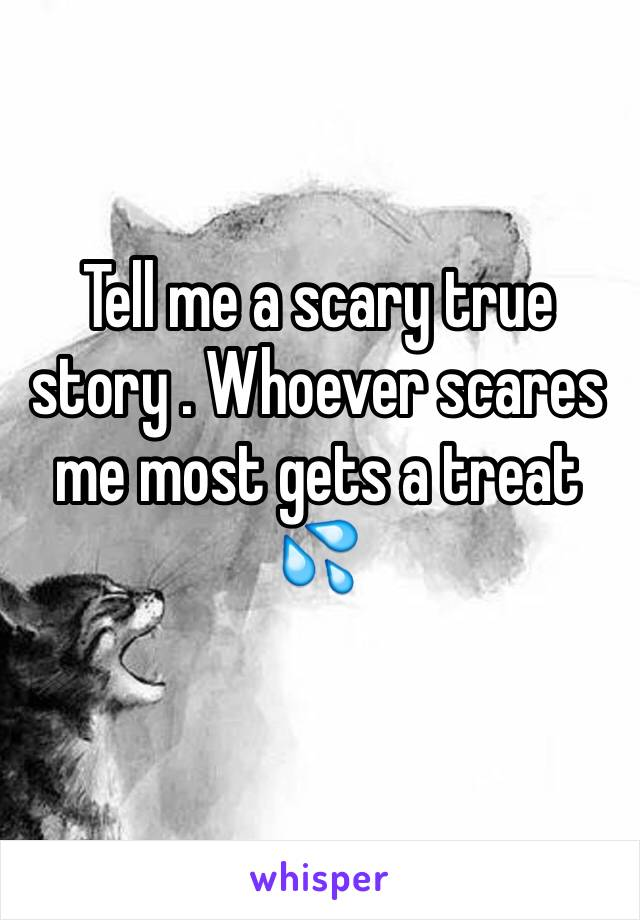 Tell me a scary true story . Whoever scares me most gets a treat 💦