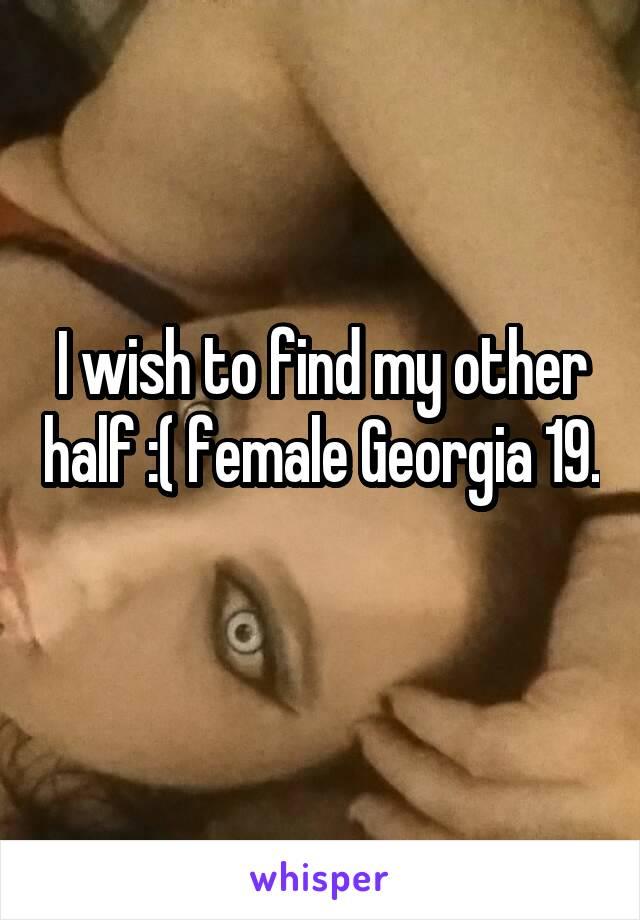 I wish to find my other half :( female Georgia 19.
