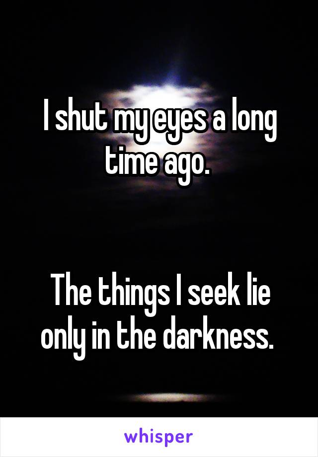 I shut my eyes a long time ago.    The things I seek lie only in the darkness.