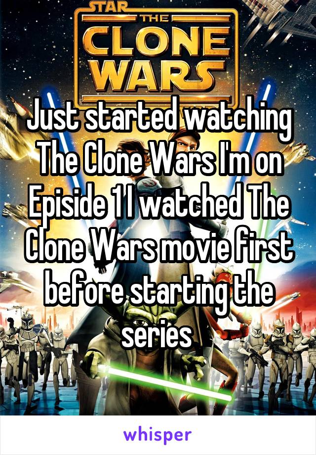 Just started watching The Clone Wars I'm on Episide 1 I watched The Clone Wars movie first before starting the series