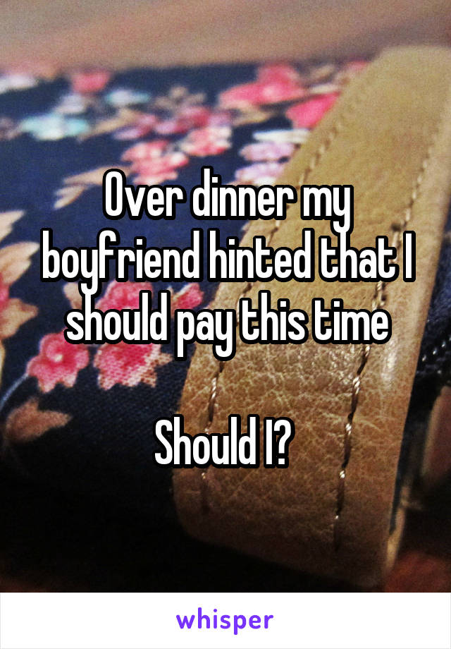 Over dinner my boyfriend hinted that I should pay this time  Should I?