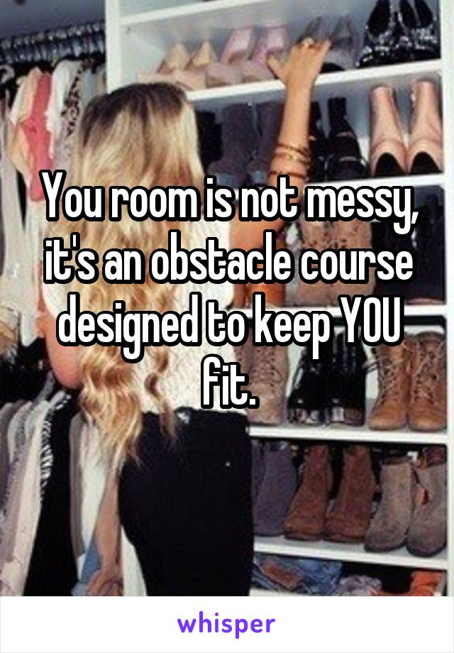 You room is not messy, it's an obstacle course designed to keep YOU fit.