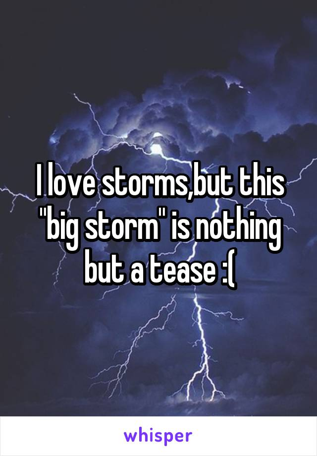 """I love storms,but this """"big storm"""" is nothing but a tease :("""