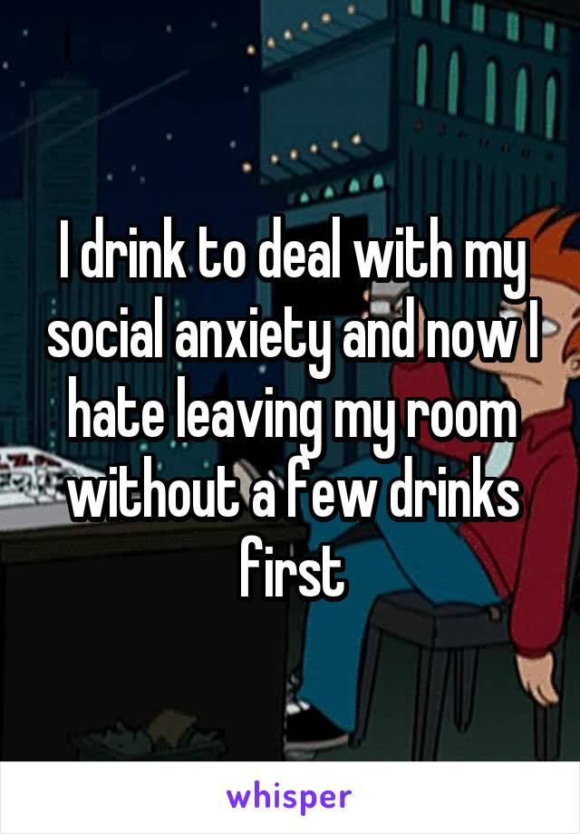 I drink to deal with my social anxiety and now I hate leaving my room without a few drinks first