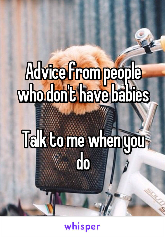 Advice from people who don't have babies  Talk to me when you do
