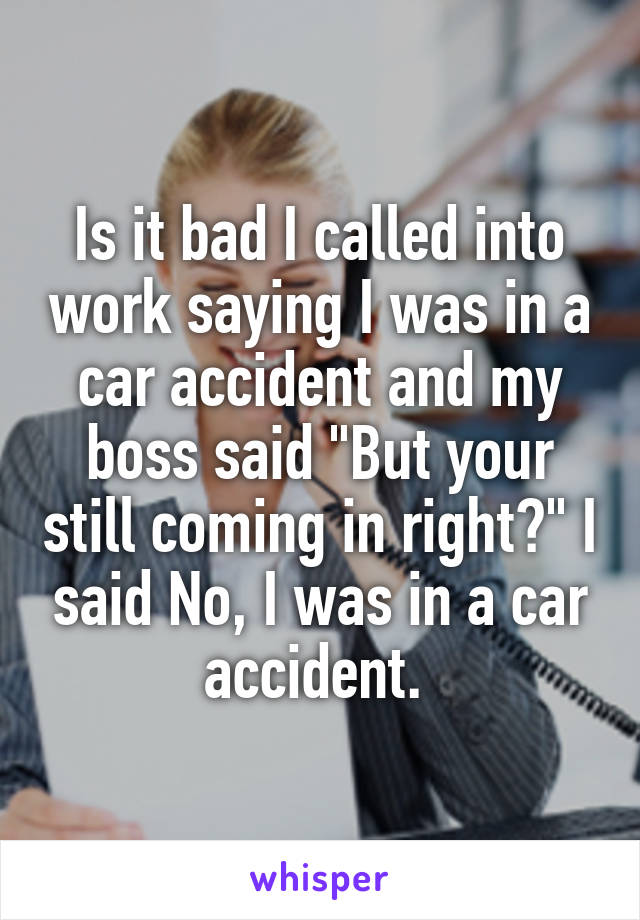 """Is it bad I called into work saying I was in a car accident and my boss said """"But your still coming in right?"""" I said No, I was in a car accident."""