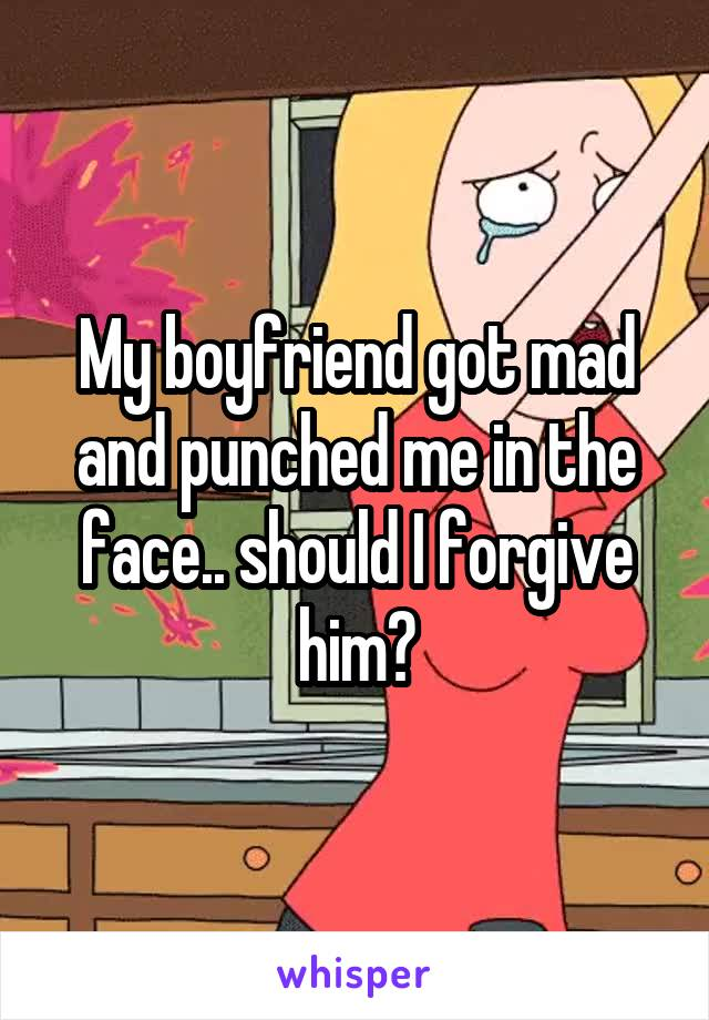 My boyfriend got mad and punched me in the face.. should I forgive him?