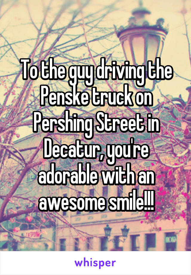 To the guy driving the Penske truck on Pershing Street in Decatur, you're adorable with an awesome smile!!!