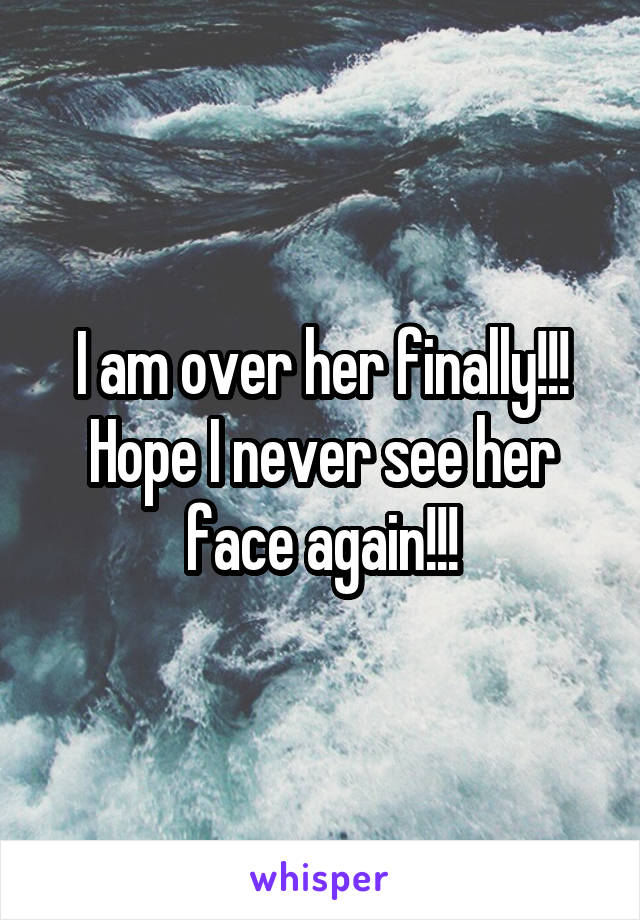I am over her finally!!! Hope I never see her face again!!!