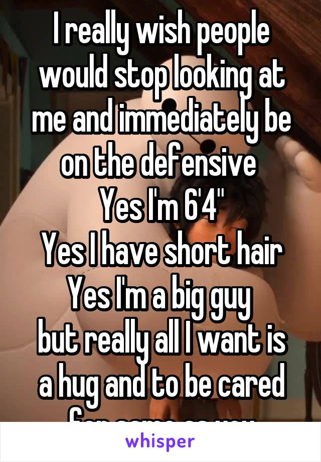 """I really wish people would stop looking at me and immediately be on the defensive  Yes I'm 6'4"""" Yes I have short hair Yes I'm a big guy  but really all I want is a hug and to be cared for same as you"""