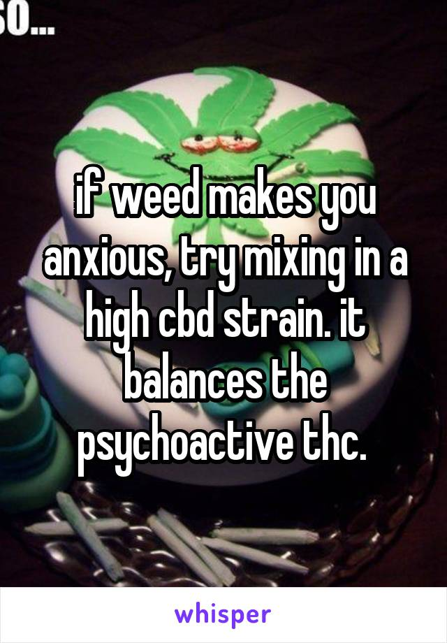 if weed makes you anxious, try mixing in a high cbd strain. it balances the psychoactive thc.