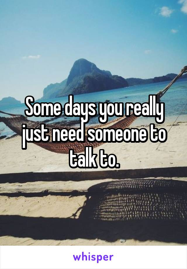 Some days you really just need someone to talk to.