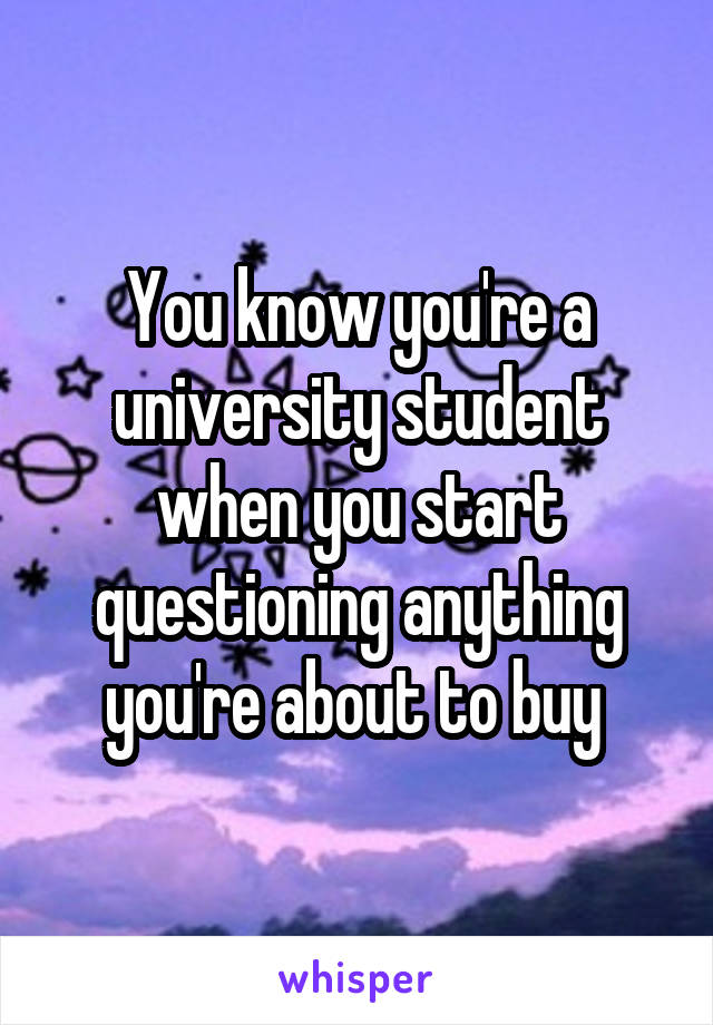 You know you're a university student when you start questioning anything you're about to buy