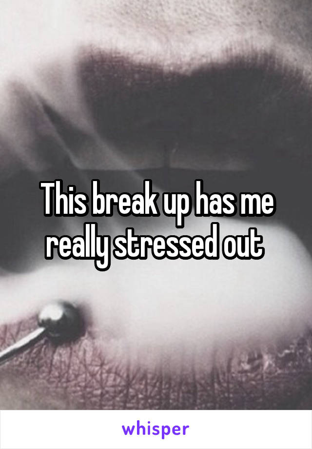 This break up has me really stressed out