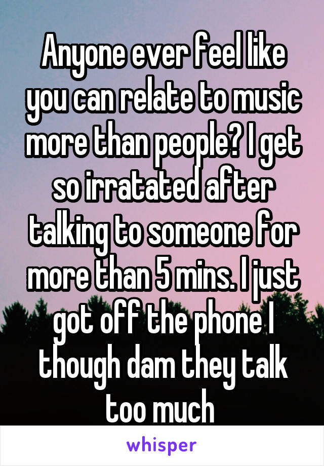 Anyone ever feel like you can relate to music more than people? I get so irratated after talking to someone for more than 5 mins. I just got off the phone I though dam they talk too much