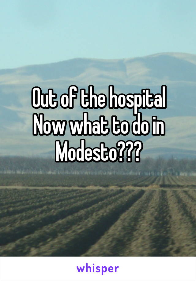 Out of the hospital Now what to do in Modesto???