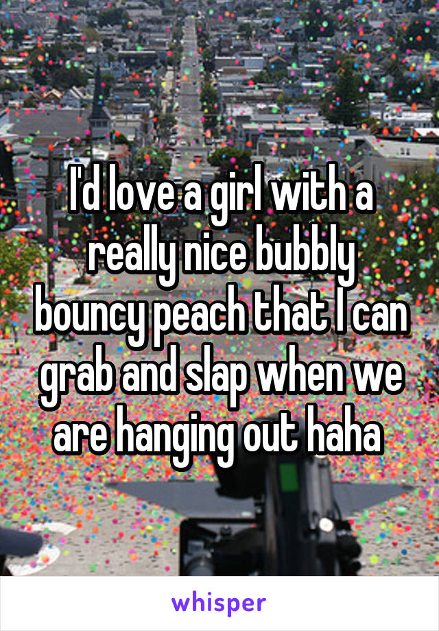I'd love a girl with a really nice bubbly bouncy peach that I can grab and slap when we are hanging out haha