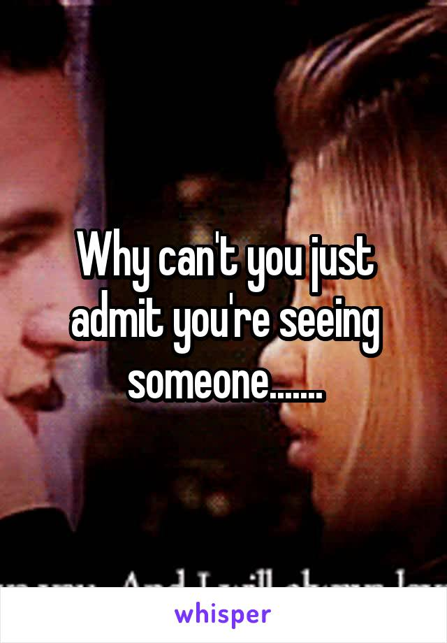 Why can't you just admit you're seeing someone.......