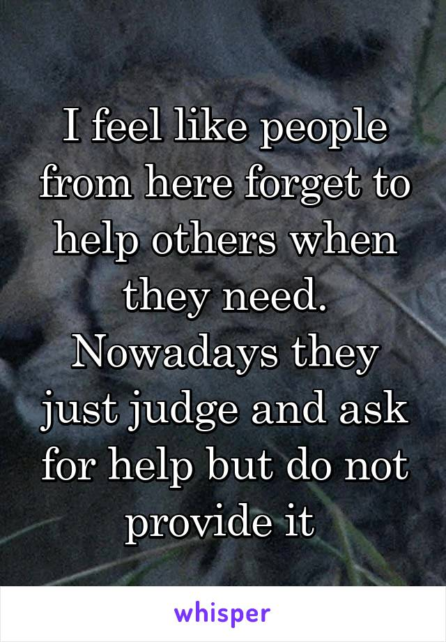 I feel like people from here forget to help others when they need. Nowadays they just judge and ask for help but do not provide it