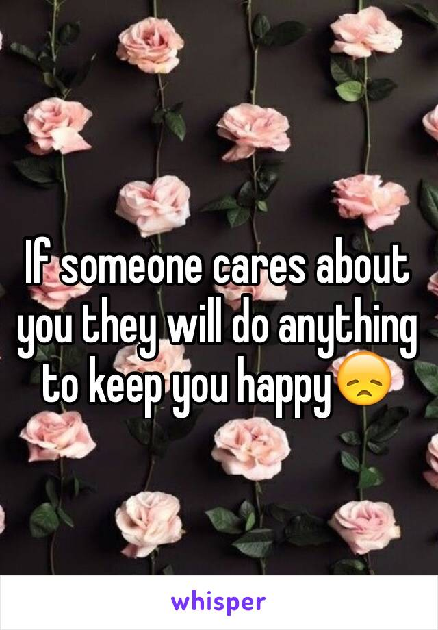 If someone cares about you they will do anything to keep you happy😞