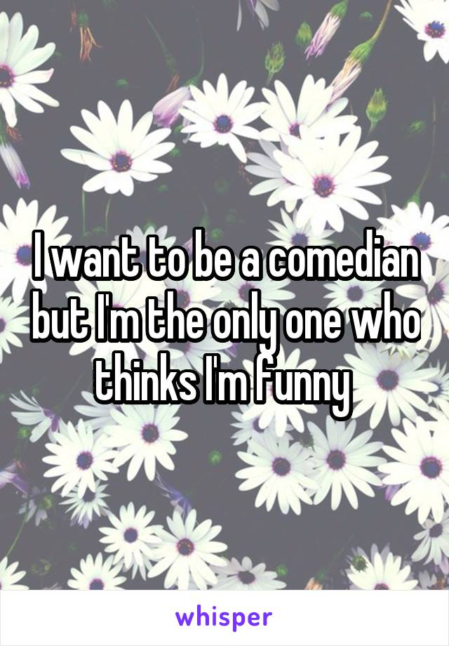 I want to be a comedian but I'm the only one who thinks I'm funny